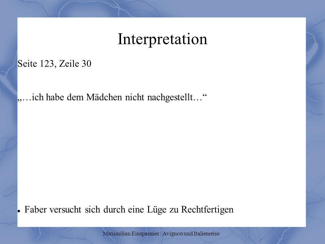 Interpretation Seite 123, Zeile 30 …ich habe dem Mädchen nicht nachgestellt… Faber versucht sich durch eine Lüge zu Rechtfertigen Maximilian Einspanni