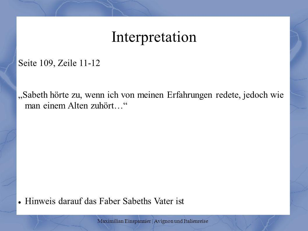 Interpretation Seite 109, Zeile 11-12 Sabeth hörte zu, wenn ich von meinen Erfahrungen redete, jedoch wie man einem Alten zuhört… Hinweis darauf das Faber Sabeths Vater ist Maximilian Einspannier | Avignon und Italienreise