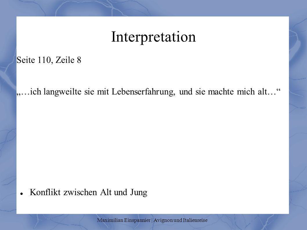 Interpretation Seite 110, Zeile 8 …ich langweilte sie mit Lebenserfahrung, und sie machte mich alt… Konflikt zwischen Alt und Jung Maximilian Einspannier | Avignon und Italienreise
