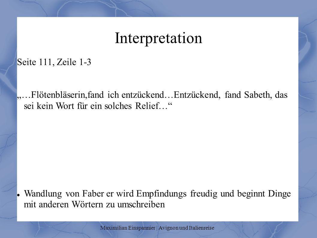 Interpretation Seite 111, Zeile 1-3 …Flötenbläserin,fand ich entzückend…Entzückend, fand Sabeth, das sei kein Wort für ein solches Relief… Wandlung von Faber er wird Empfindungs freudig und beginnt Dinge mit anderen Wörtern zu umschreiben Maximilian Einspannier | Avignon und Italienreise