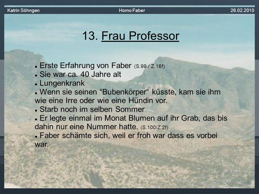 13.Frau Professor Erste Erfahrung von Faber (S.99 / Z.16f) Sie war ca.