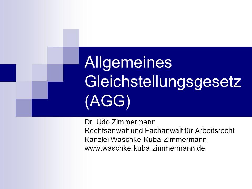 Allgemeines Gleichstellungsgesetz (AGG) Dr. Udo Zimmermann Rechtsanwalt und Fachanwalt für Arbeitsrecht Kanzlei Waschke-Kuba-Zimmermann www.waschke-ku