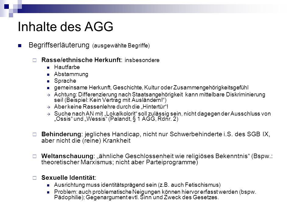 Inhalte des AGG Begriffserläuterung (ausgewählte Begriffe) Rasse/ethnische Herkunft: insbesondere Hautfarbe Abstammung Sprache gemeinsame Herkunft, Ge