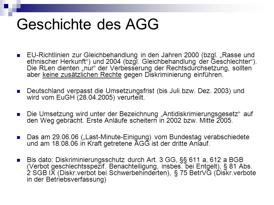 Geschichte des AGG EU-Richtlinien zur Gleichbehandlung in den Jahren 2000 (bzgl. Rasse und ethnischer Herkunft) und 2004 (bzgl. Gleichbehandlung der G