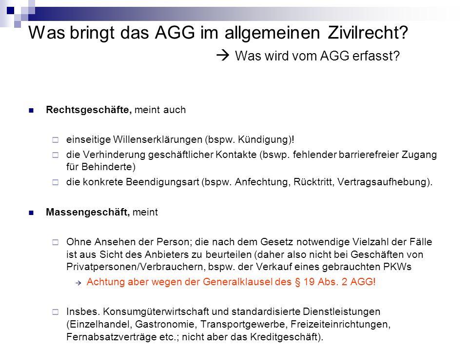 Was bringt das AGG im allgemeinen Zivilrecht? Was wird vom AGG erfasst? Rechtsgeschäfte, meint auch einseitige Willenserklärungen (bspw. Kündigung)! d