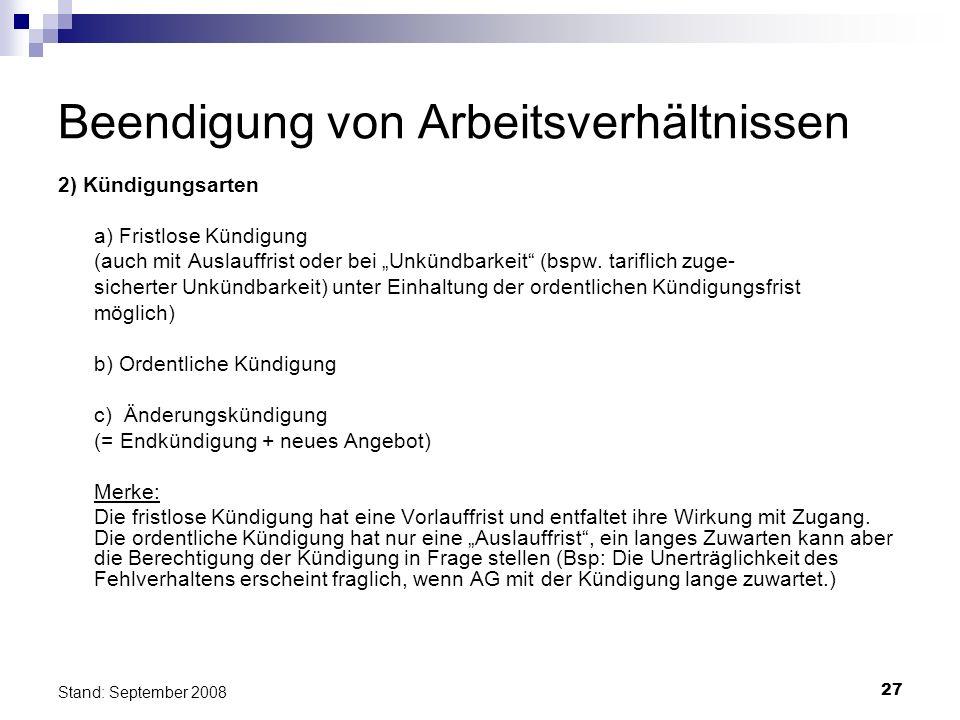 27 Stand: September 2008 Beendigung von Arbeitsverhältnissen 2) Kündigungsarten a) Fristlose Kündigung (auch mit Auslauffrist oder bei Unkündbarkeit (