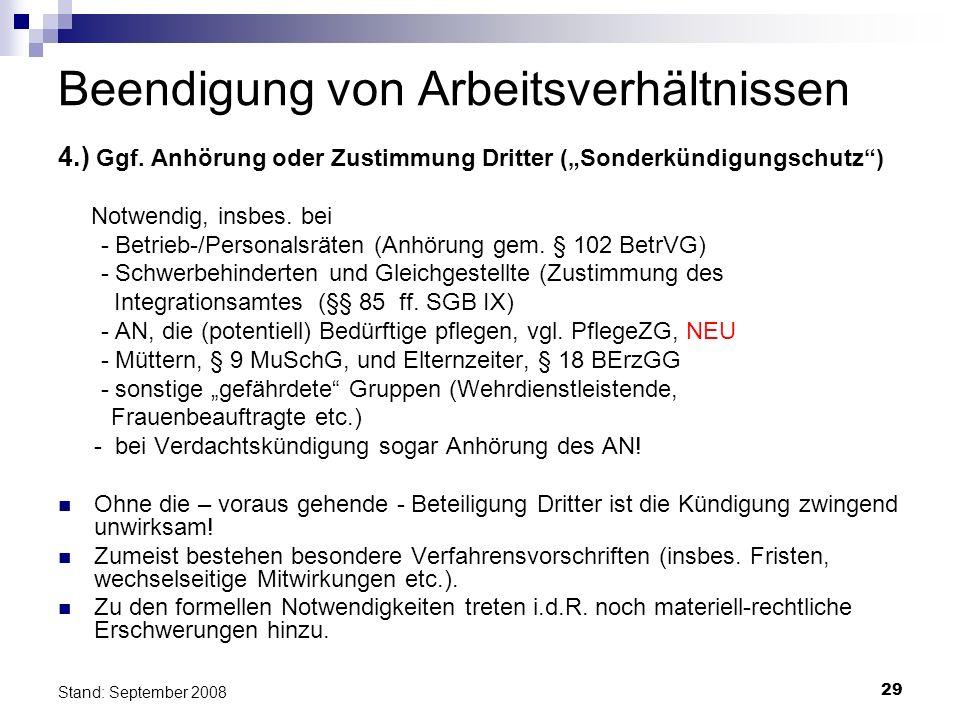 29 Stand: September 2008 Beendigung von Arbeitsverhältnissen 4.) Ggf. Anhörung oder Zustimmung Dritter (Sonderkündigungschutz) Notwendig, insbes. bei
