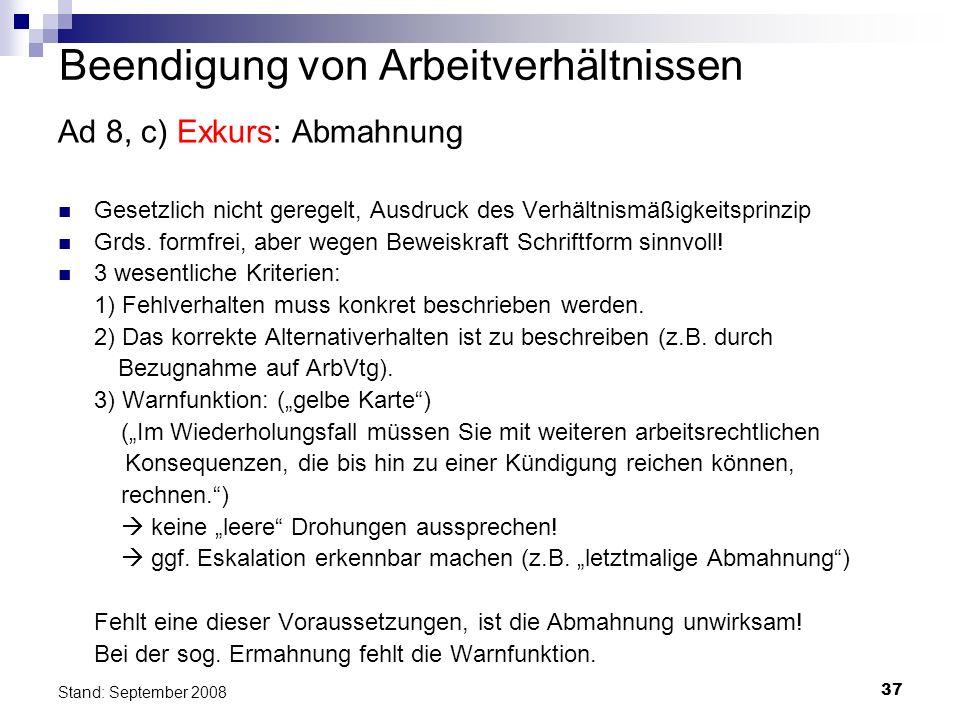 37 Stand: September 2008 Beendigung von Arbeitverhältnissen Ad 8, c) Exkurs: Abmahnung Gesetzlich nicht geregelt, Ausdruck des Verhältnismäßigkeitspri