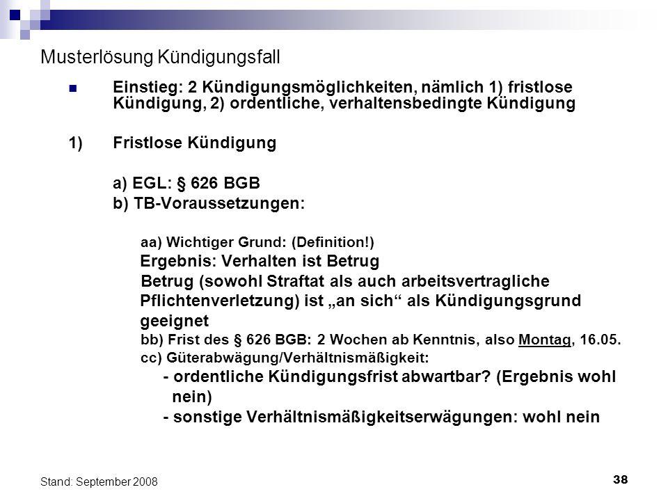 38 Stand: September 2008 Musterlösung Kündigungsfall Einstieg: 2 Kündigungsmöglichkeiten, nämlich 1) fristlose Kündigung, 2) ordentliche, verhaltensbe