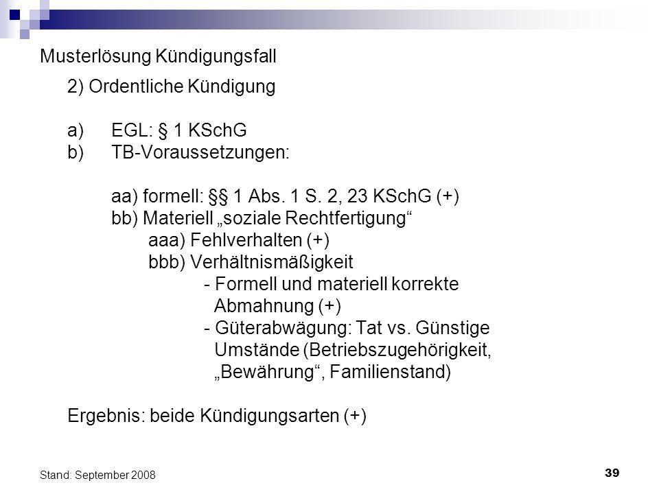 39 Stand: September 2008 Musterlösung Kündigungsfall 2) Ordentliche Kündigung a)EGL: § 1 KSchG b) TB-Voraussetzungen: aa) formell: §§ 1 Abs. 1 S. 2, 2