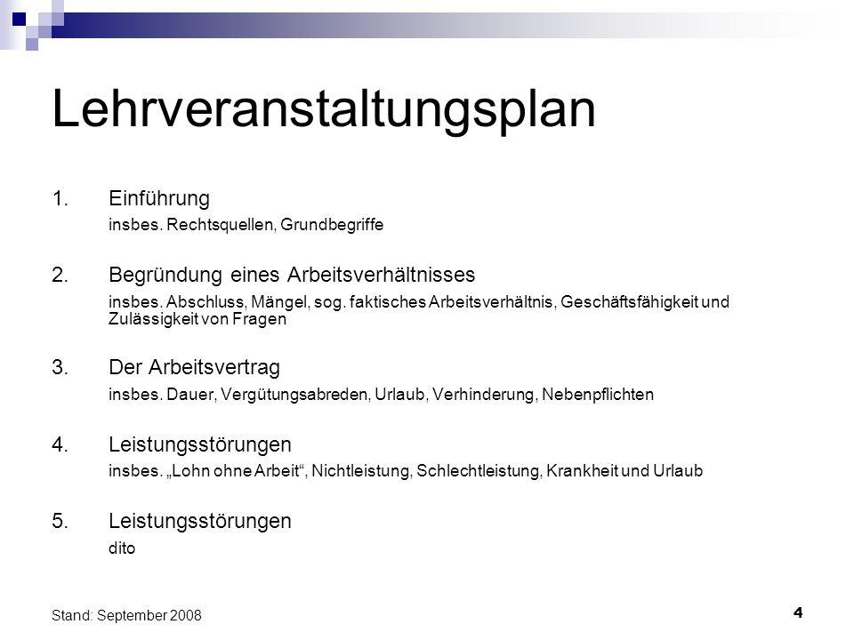 4 Stand: September 2008 Lehrveranstaltungsplan 1.Einführung insbes. Rechtsquellen, Grundbegriffe 2. Begründung eines Arbeitsverhältnisses insbes. Absc