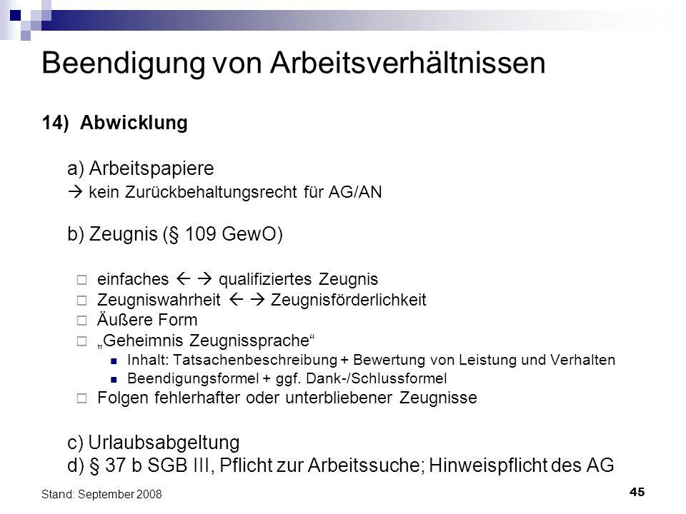 45 Stand: September 2008 Beendigung von Arbeitsverhältnissen 14) Abwicklung a) Arbeitspapiere kein Zurückbehaltungsrecht für AG/AN b) Zeugnis (§ 109 G