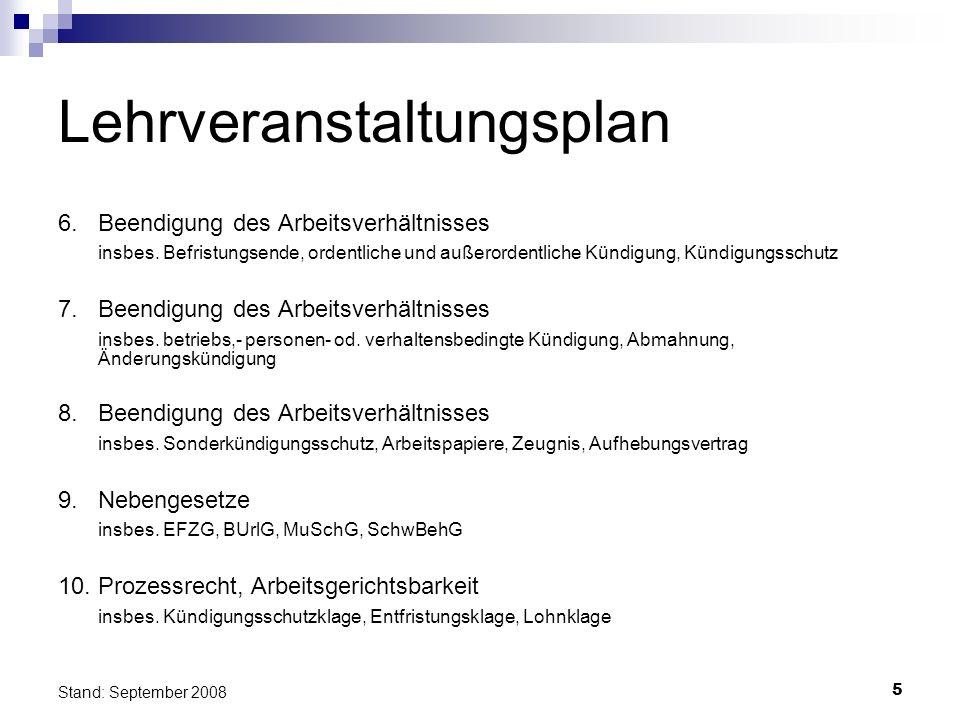 5 Stand: September 2008 Lehrveranstaltungsplan 6.Beendigung des Arbeitsverhältnisses insbes. Befristungsende, ordentliche und außerordentliche Kündigu