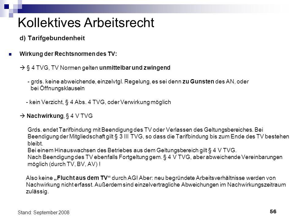 56 Stand: September 2008 Kollektives Arbeitsrecht d) Tarifgebundenheit Wirkung der Rechtsnormen des TV: § 4 TVG, TV Normen gelten unmittelbar und zwin