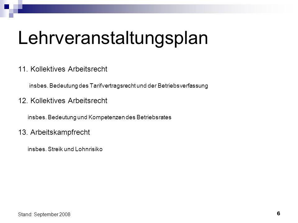 6 Stand: September 2008 Lehrveranstaltungsplan 11. Kollektives Arbeitsrecht insbes. Bedeutung des Tarifvertragsrecht und der Betriebsverfassung 12. Ko