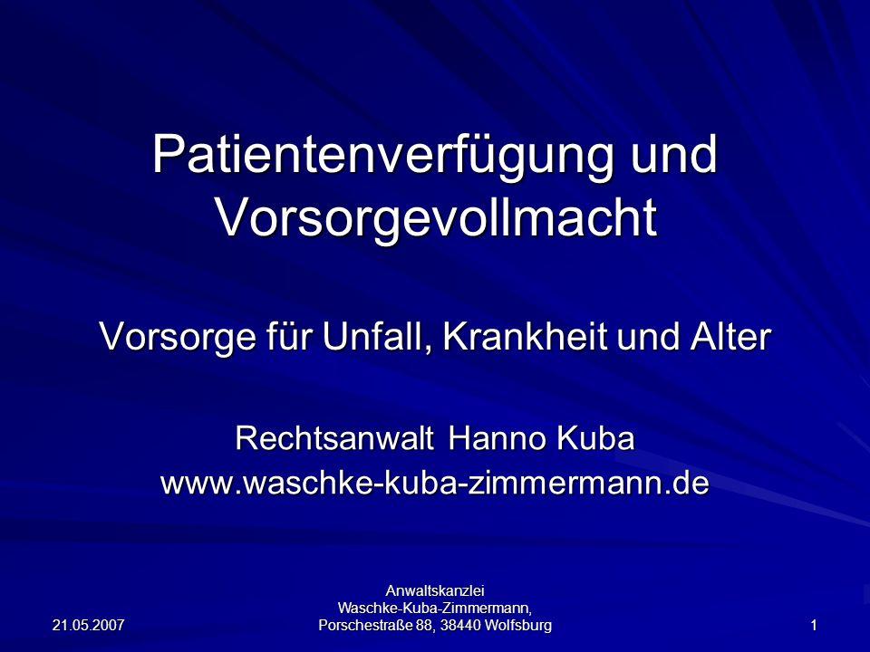 21.05.2007 Anwaltskanzlei Waschke-Kuba-Zimmermann, Porschestraße 88, 38440 Wolfsburg 1 Patientenverfügung und Vorsorgevollmacht Vorsorge für Unfall, K