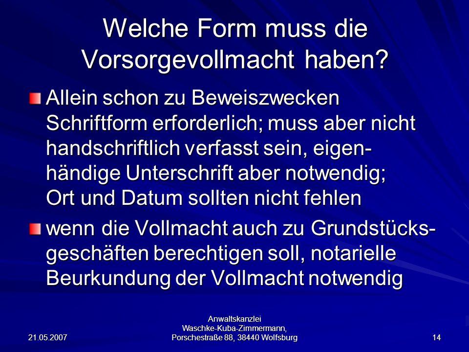 21.05.2007 Anwaltskanzlei Waschke-Kuba-Zimmermann, Porschestraße 88, 38440 Wolfsburg 14 Welche Form muss die Vorsorgevollmacht haben? Allein schon zu