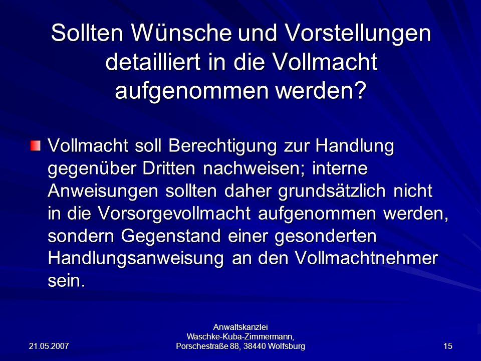 21.05.2007 Anwaltskanzlei Waschke-Kuba-Zimmermann, Porschestraße 88, 38440 Wolfsburg 15 Sollten Wünsche und Vorstellungen detailliert in die Vollmacht