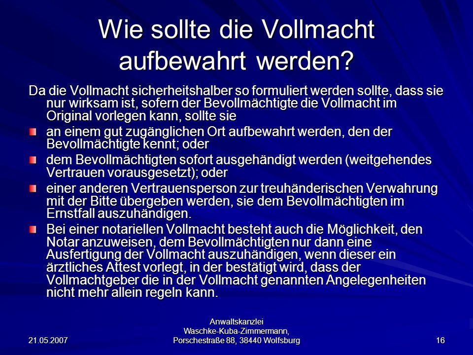 21.05.2007 Anwaltskanzlei Waschke-Kuba-Zimmermann, Porschestraße 88, 38440 Wolfsburg 16 Wie sollte die Vollmacht aufbewahrt werden? Da die Vollmacht s