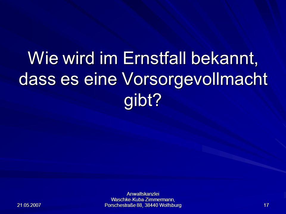 21.05.2007 Anwaltskanzlei Waschke-Kuba-Zimmermann, Porschestraße 88, 38440 Wolfsburg 17 Wie wird im Ernstfall bekannt, dass es eine Vorsorgevollmacht