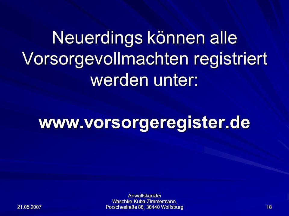 21.05.2007 Anwaltskanzlei Waschke-Kuba-Zimmermann, Porschestraße 88, 38440 Wolfsburg 18 Neuerdings können alle Vorsorgevollmachten registriert werden unter: www.vorsorgeregister.de
