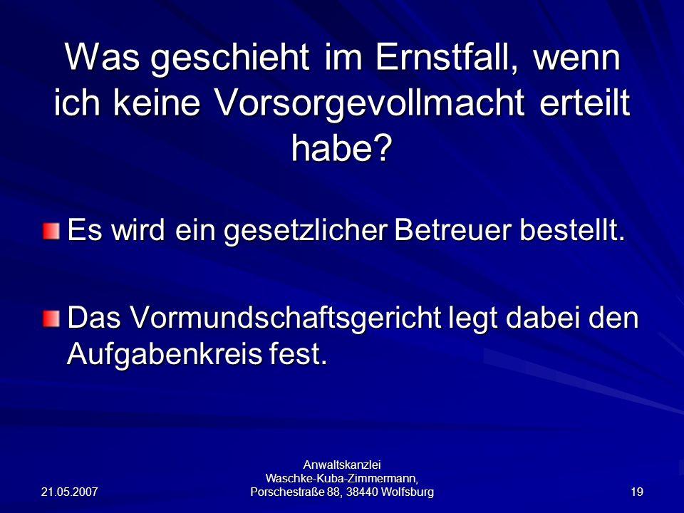 21.05.2007 Anwaltskanzlei Waschke-Kuba-Zimmermann, Porschestraße 88, 38440 Wolfsburg 19 Was geschieht im Ernstfall, wenn ich keine Vorsorgevollmacht erteilt habe.