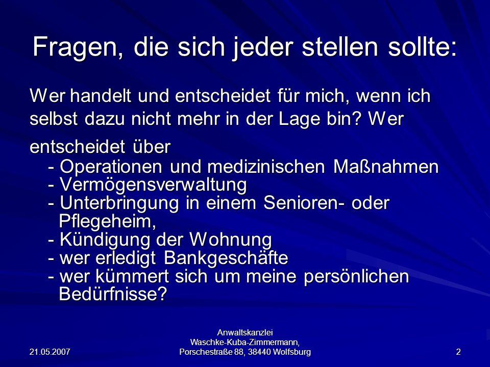 21.05.2007 Anwaltskanzlei Waschke-Kuba-Zimmermann, Porschestraße 88, 38440 Wolfsburg 2 Fragen, die sich jeder stellen sollte: Wer handelt und entscheidet für mich, wenn ich selbst dazu nicht mehr in der Lage bin.