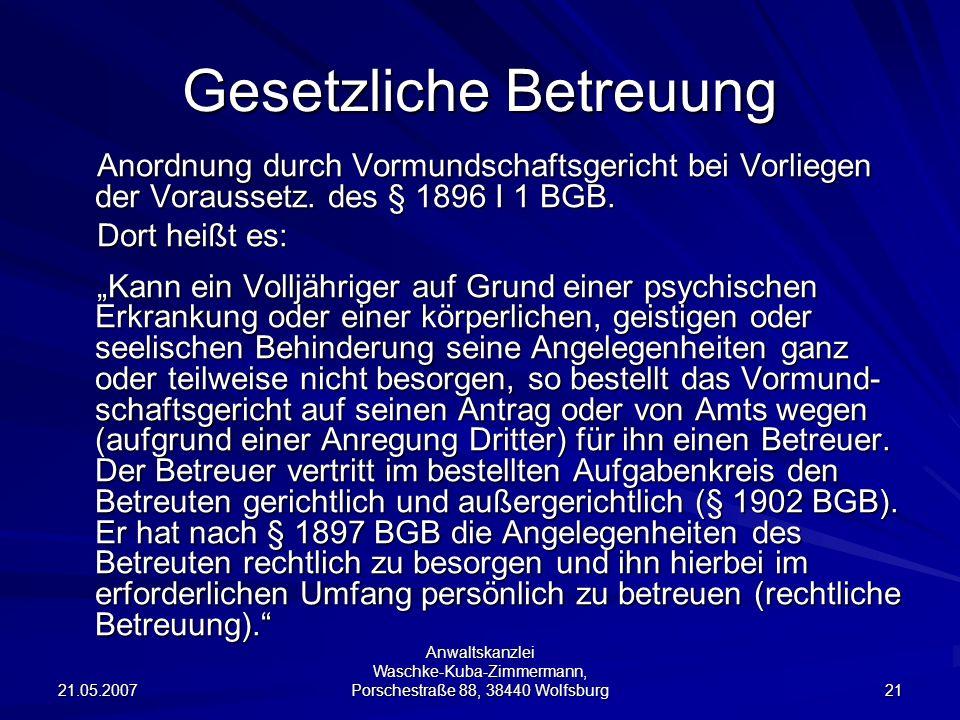 21.05.2007 Anwaltskanzlei Waschke-Kuba-Zimmermann, Porschestraße 88, 38440 Wolfsburg 21 Gesetzliche Betreuung Anordnung durch Vormundschaftsgericht bei Vorliegen der Voraussetz.
