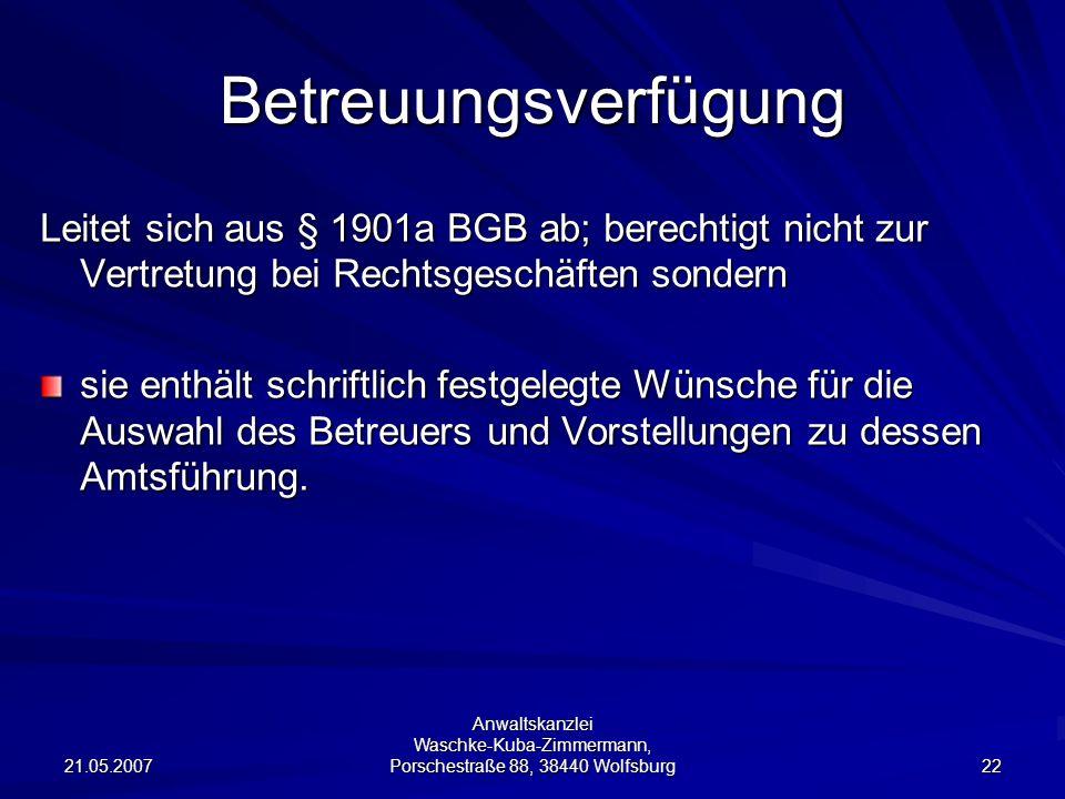 21.05.2007 Anwaltskanzlei Waschke-Kuba-Zimmermann, Porschestraße 88, 38440 Wolfsburg 22 Betreuungsverfügung Leitet sich aus § 1901a BGB ab; berechtigt