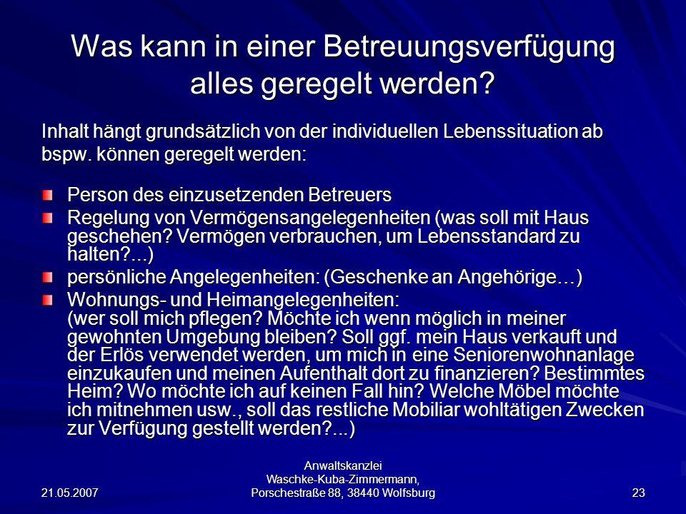 21.05.2007 Anwaltskanzlei Waschke-Kuba-Zimmermann, Porschestraße 88, 38440 Wolfsburg 23 Was kann in einer Betreuungsverfügung alles geregelt werden.