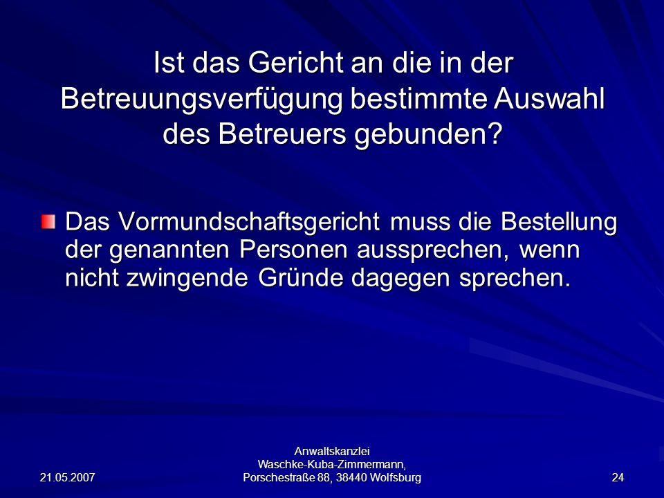 21.05.2007 Anwaltskanzlei Waschke-Kuba-Zimmermann, Porschestraße 88, 38440 Wolfsburg 24 Ist das Gericht an die in der Betreuungsverfügung bestimmte Auswahl des Betreuers gebunden.