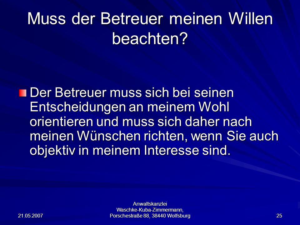 21.05.2007 Anwaltskanzlei Waschke-Kuba-Zimmermann, Porschestraße 88, 38440 Wolfsburg 25 Muss der Betreuer meinen Willen beachten? Der Betreuer muss si