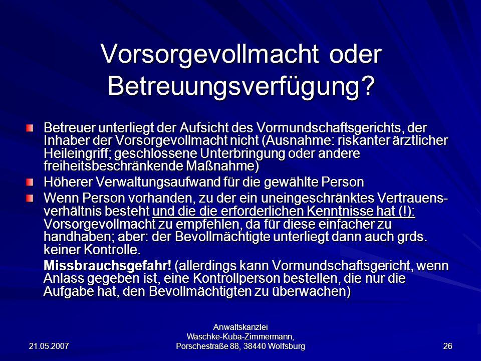 21.05.2007 Anwaltskanzlei Waschke-Kuba-Zimmermann, Porschestraße 88, 38440 Wolfsburg 26 Vorsorgevollmacht oder Betreuungsverfügung? Betreuer unterlieg