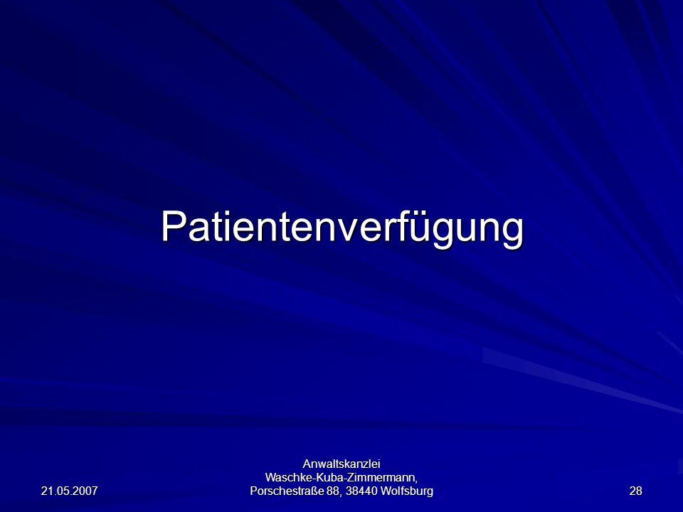 21.05.2007 Anwaltskanzlei Waschke-Kuba-Zimmermann, Porschestraße 88, 38440 Wolfsburg 28 Patientenverfügung