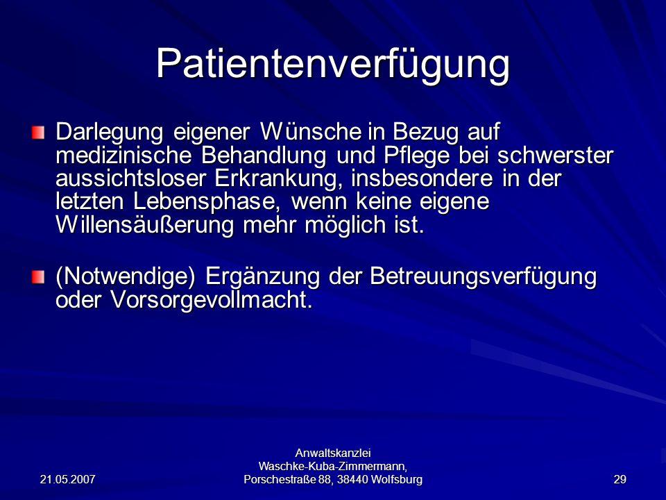 21.05.2007 Anwaltskanzlei Waschke-Kuba-Zimmermann, Porschestraße 88, 38440 Wolfsburg 29 Patientenverfügung Darlegung eigener Wünsche in Bezug auf medi