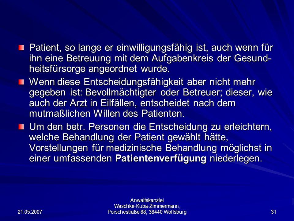 21.05.2007 Anwaltskanzlei Waschke-Kuba-Zimmermann, Porschestraße 88, 38440 Wolfsburg 31 Patient, so lange er einwilligungsfähig ist, auch wenn für ihn eine Betreuung mit dem Aufgabenkreis der Gesund- heitsfürsorge angeordnet wurde.