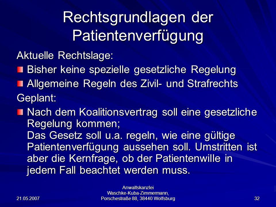 21.05.2007 Anwaltskanzlei Waschke-Kuba-Zimmermann, Porschestraße 88, 38440 Wolfsburg 32 Rechtsgrundlagen der Patientenverfügung Aktuelle Rechtslage: B