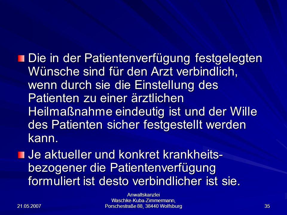 21.05.2007 Anwaltskanzlei Waschke-Kuba-Zimmermann, Porschestraße 88, 38440 Wolfsburg 35 Die in der Patientenverfügung festgelegten Wünsche sind für de