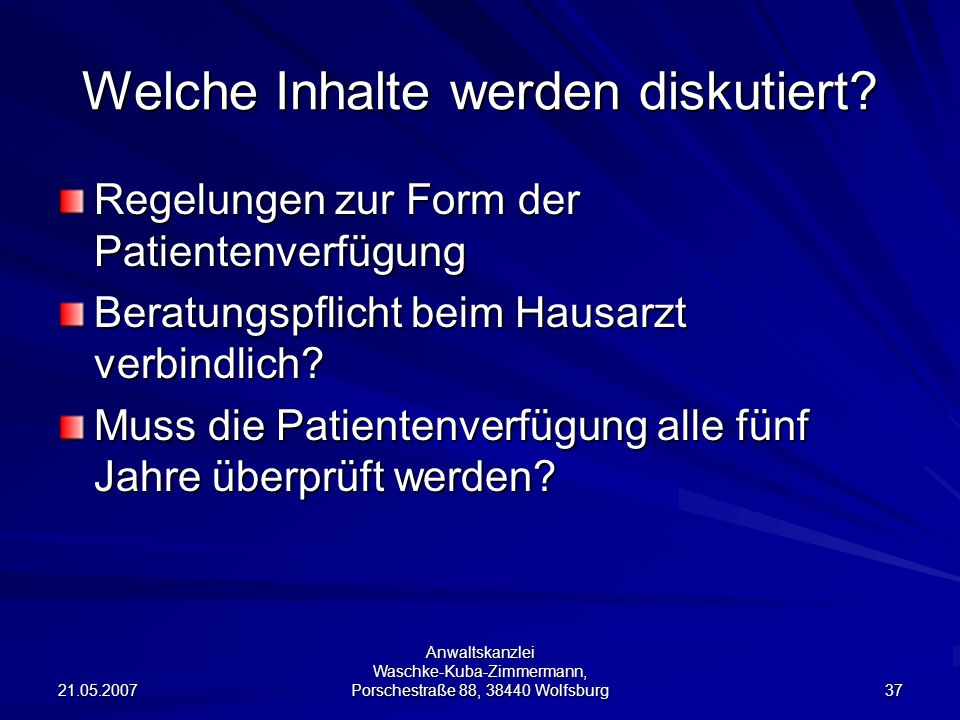 21.05.2007 Anwaltskanzlei Waschke-Kuba-Zimmermann, Porschestraße 88, 38440 Wolfsburg 37 Welche Inhalte werden diskutiert? Regelungen zur Form der Pati