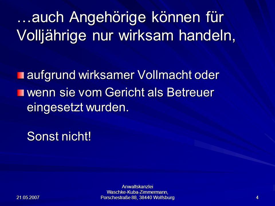 21.05.2007 Anwaltskanzlei Waschke-Kuba-Zimmermann, Porschestraße 88, 38440 Wolfsburg 15 Sollten Wünsche und Vorstellungen detailliert in die Vollmacht aufgenommen werden.