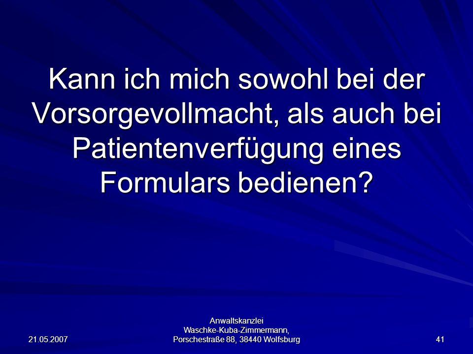 21.05.2007 Anwaltskanzlei Waschke-Kuba-Zimmermann, Porschestraße 88, 38440 Wolfsburg 41 Kann ich mich sowohl bei der Vorsorgevollmacht, als auch bei Patientenverfügung eines Formulars bedienen?
