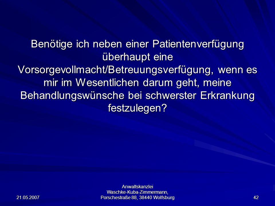 21.05.2007 Anwaltskanzlei Waschke-Kuba-Zimmermann, Porschestraße 88, 38440 Wolfsburg 42 Benötige ich neben einer Patientenverfügung überhaupt eine Vor