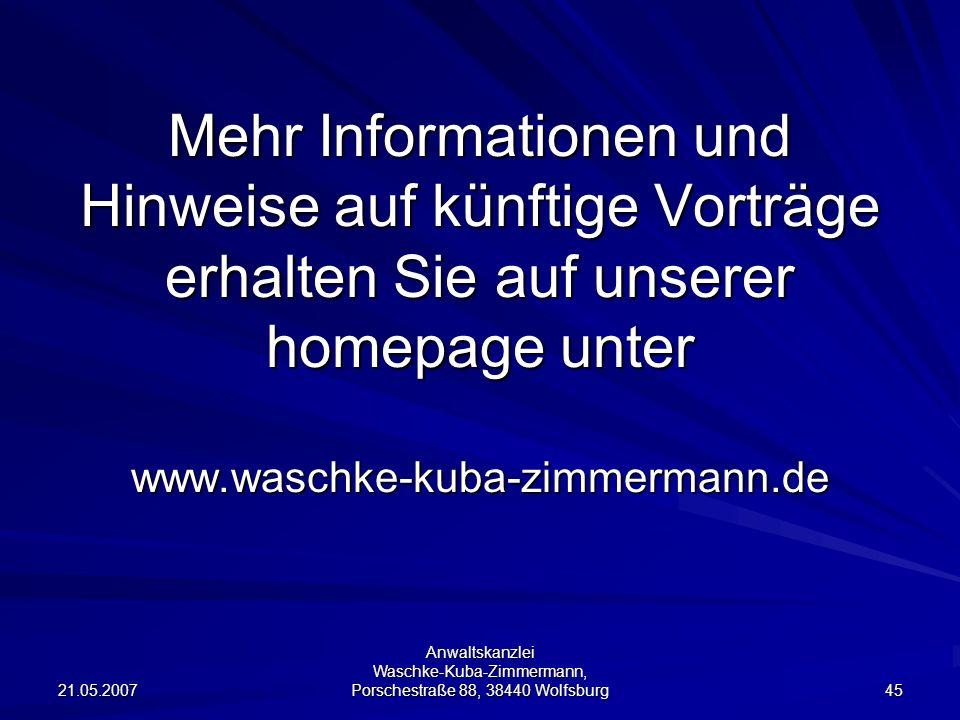 21.05.2007 Anwaltskanzlei Waschke-Kuba-Zimmermann, Porschestraße 88, 38440 Wolfsburg 45 Mehr Informationen und Hinweise auf künftige Vorträge erhalten Sie auf unserer homepage unter www.waschke-kuba-zimmermann.de