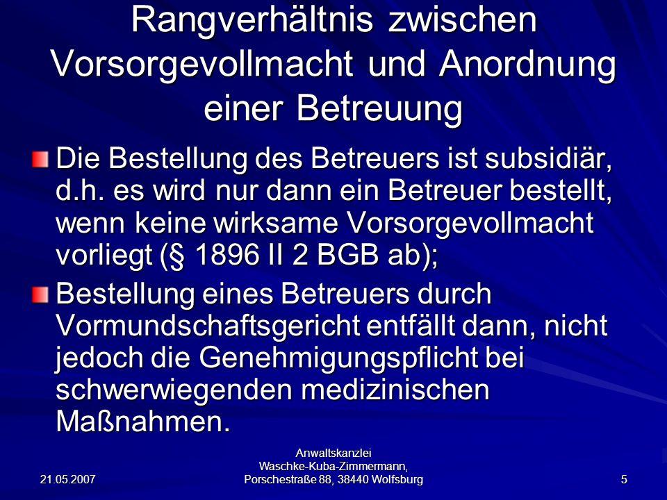 21.05.2007 Anwaltskanzlei Waschke-Kuba-Zimmermann, Porschestraße 88, 38440 Wolfsburg 36 Exkurs: aktuelle Gesetzesinitiative Ziel: Rechtssicherheit durch eine gesetzliche Regelung zur Patientenverfügung