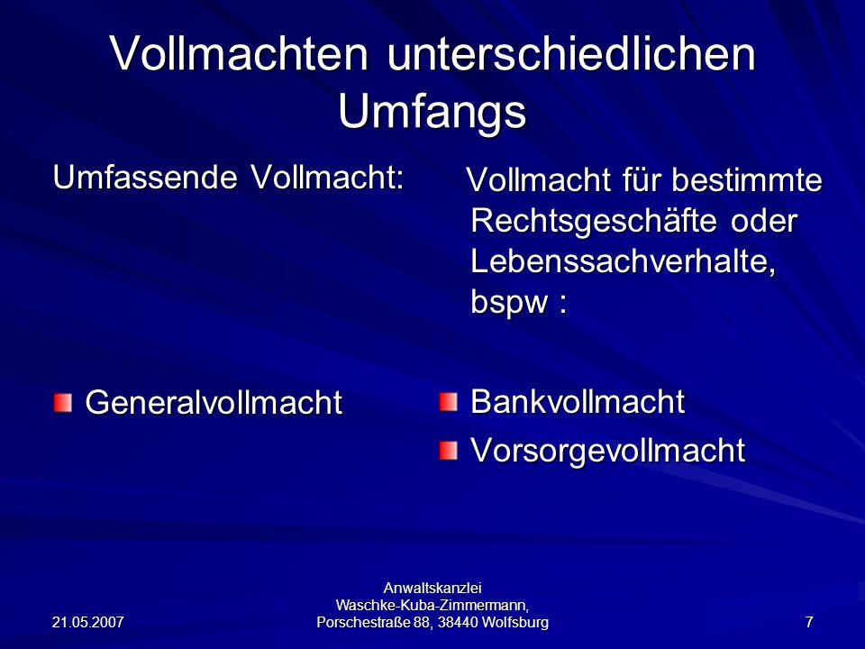 21.05.2007 Anwaltskanzlei Waschke-Kuba-Zimmermann, Porschestraße 88, 38440 Wolfsburg 7 Vollmachten unterschiedlichen Umfangs Umfassende Vollmacht: Gen