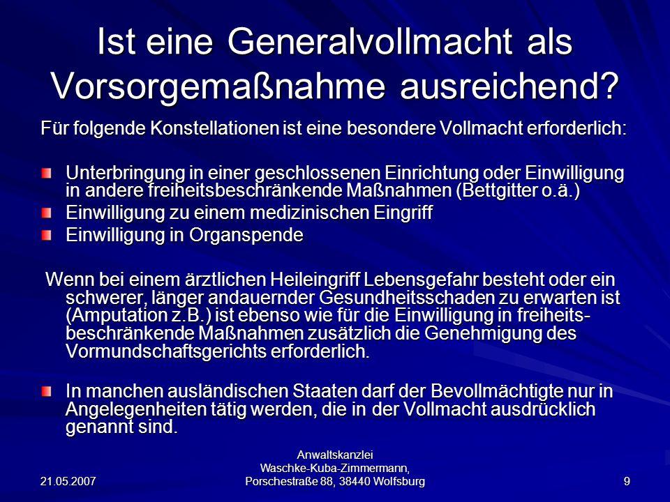 21.05.2007 Anwaltskanzlei Waschke-Kuba-Zimmermann, Porschestraße 88, 38440 Wolfsburg 9 Ist eine Generalvollmacht als Vorsorgemaßnahme ausreichend? Für