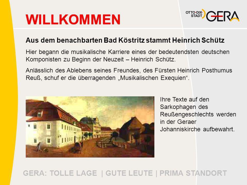 GERA: TOLLE LAGE | GUTE LEUTE | PRIMA STANDORT WILLKOMMEN Aus dem benachbarten Bad Köstritz stammt Heinrich Schütz Hier begann die musikalische Karriere eines der bedeutendsten deutschen Komponisten zu Beginn der Neuzeit – Heinrich Schütz.