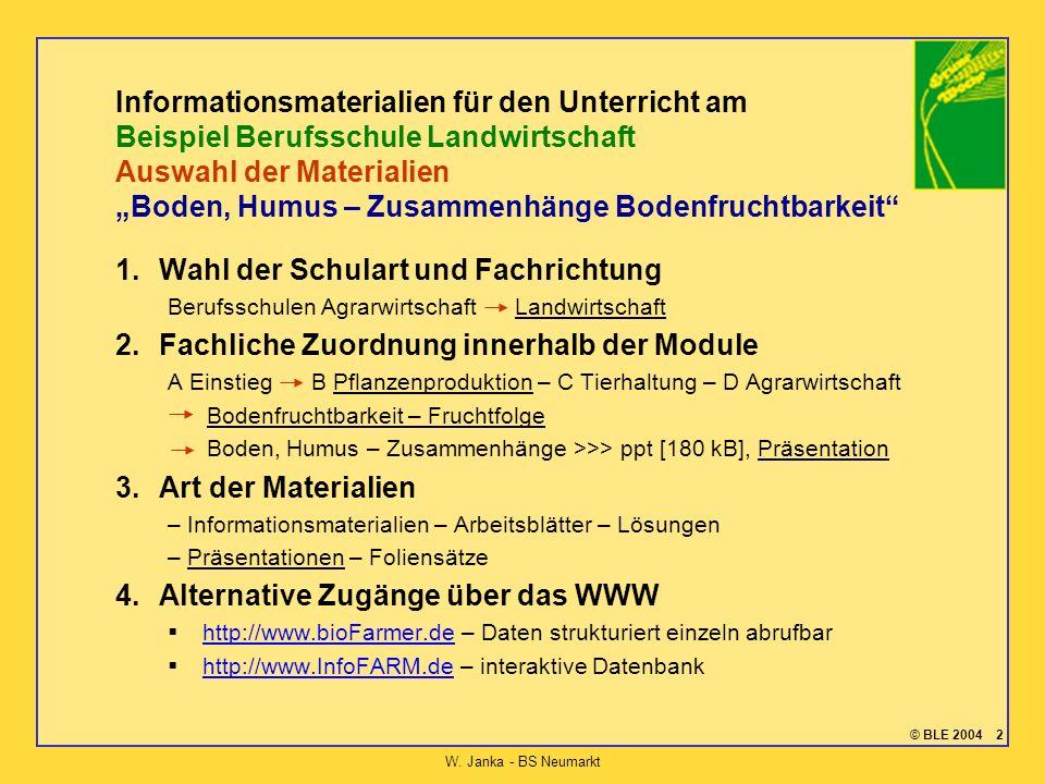© BLE 2004 2 W. Janka - BS Neumarkt Informationsmaterialien für den Unterricht am Beispiel Berufsschule Landwirtschaft Auswahl der Materialien Boden,