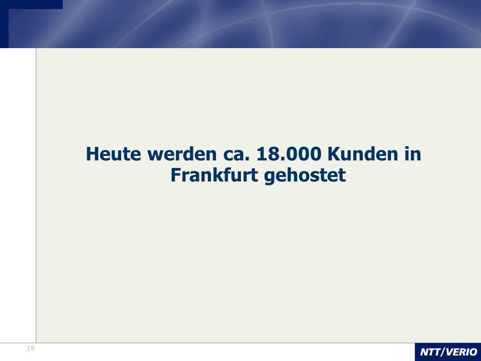 19 Heute werden ca. 18.000 Kunden in Frankfurt gehostet
