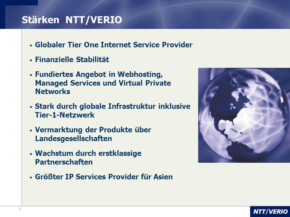7 7 Stärken NTT/VERIO Globaler Tier One Internet Service Provider Finanzielle Stabilität Fundiertes Angebot in Webhosting, Managed Services und Virtual Private Networks Stark durch globale Infrastruktur inklusive Tier-1-Netzwerk Vermarktung der Produkte über Landesgesellschaften Wachstum durch erstklassige Partnerschaften Größter IP Services Provider für Asien